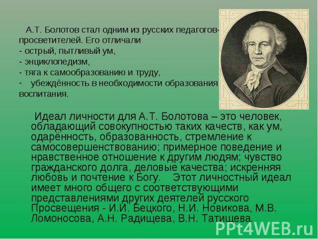 А.Т. Болотов стал одним из русских педагогов-просветителей. Его отличали - острый, пытливый ум, - энциклопедизм, - тяга к самообразованию и труду, убеждённость в необходимости образования и воспитания. Идеал личности для А.Т. Болотова – это человек,…
