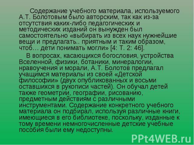 Содержание учебного материала, используемого А.Т. Болотовым было авторским, так как из-за отсутствия каких-либо педагогических и методических изданий он вынужден был самостоятельно «выбирать из всех наук нужнейшие вещи и предлагать.. приятным и таки…