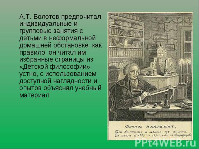 А.Т. Болотов предпочитал индивидуальные и групповые занятия с детьми в неформальной домашней обстановке: как правило, он читал им избранные страницы из «Детской философии», устно, с использованием доступной наглядности и опытов объяснял учебный материал