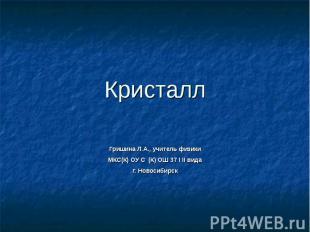 Кристалл Гришина Л.А., учитель физикиМКС(К) ОУ С (К) ОШ 37 I II видаг. Новосибир