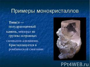 Примеры монокристаллов Топаз— полудрагоценныйкамень,минерализ группы островн