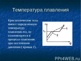 Температура плавления Кристаллические тела имеют определенную температуру плавле