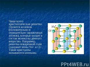 Чаще всего кристаллическая решетка строится из ионов (положительно и отрицательн