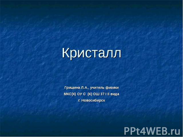 Кристалл Гришина Л.А., учитель физикиМКС(К) ОУ С (К) ОШ 37 I II видаг. Новосибирск
