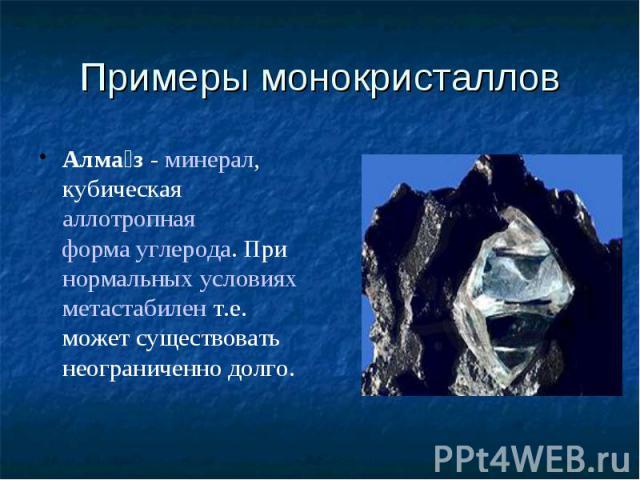 Примеры монокристаллов Алмаз-минерал, кубическаяаллотропнаяформа углерода. Принормальных условияхметастабилент.е. может существовать неограниченно долго.