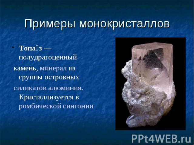 Примеры монокристаллов Топаз— полудрагоценныйкамень,минерализ группы островныхсиликатовалюминия. Кристаллизуется вромбической сингонии