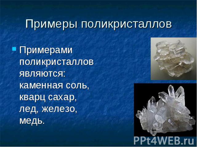 Примеры поликристаллов Примерами поликристаллов являются: каменная соль, кварц сахар, лед, железо, медь.