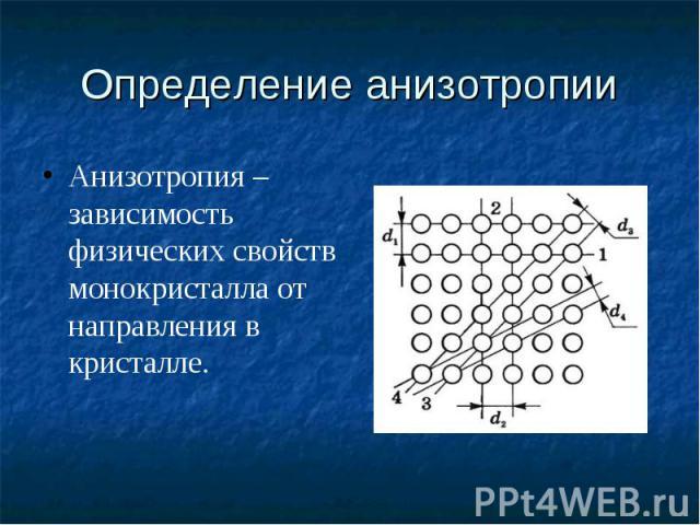 Определение анизотропии Анизотропия – зависимость физических свойств монокристалла от направления в кристалле.