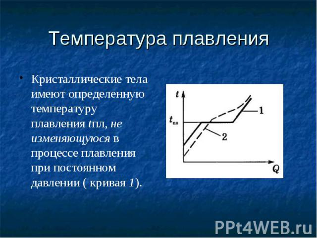 Температура плавления Кристаллические тела имеют определенную температуру плавленияtпл,не изменяющуюсяв процессе плавления при постоянном давлении ( кривая1).