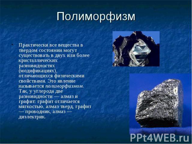Полиморфизм Практически все вещества в твердом состоянии могут существовать в двух или более кристаллических разновидностях (модификациях), отличающихся физическими свойствами. Это явление называется полиморфизмом. Так, у углерода две разновидности …
