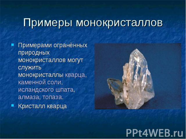 Примеры монокристаллов Примерами огранённых природных монокристаллов могут служить монокристаллыкварца, каменной соли,исландского шпата,алмаза,топаза. Кристалл кварца