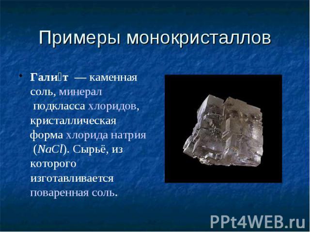 Примеры монокристаллов Галит— каменная соль,минералподклассахлоридов, кристаллическая формахлорида натрия(NaCl). Сырьё, из которого изготавливаетсяповаренная соль.