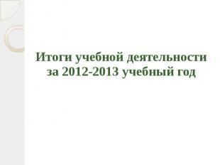 Итоги учебной деятельности за 2012-2013 учебный год