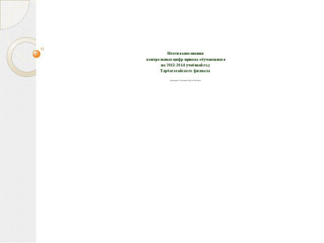 Итоги выполнения контрольных цифр приема обучающихся на 2013-2014 учебный год Тарбагатайского филиалаДокладчик: Асалханова Айгуль Газизовна