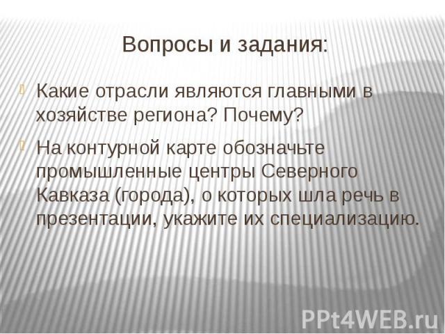 Вопросы и задания: Какие отрасли являются главными в хозяйстве региона? Почему?На контурной карте обозначьте промышленные центры Северного Кавказа (города), о которых шла речь в презентации, укажите их специализацию.