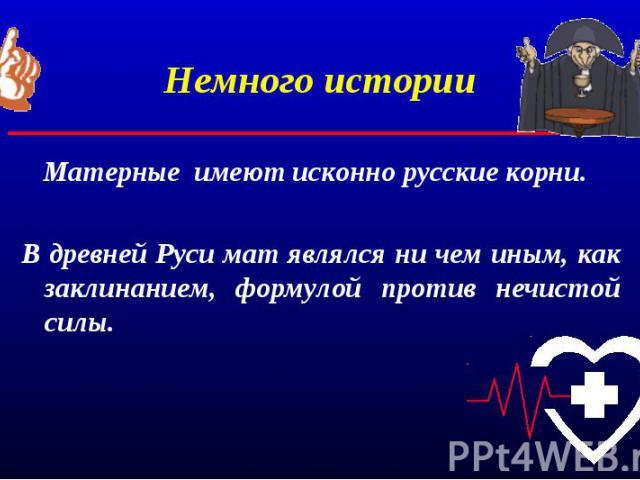 Немного истории Матерные имеют исконно русские корни.В древней Руси мат являлся ни чем иным, как заклинанием, формулой против нечистой силы.