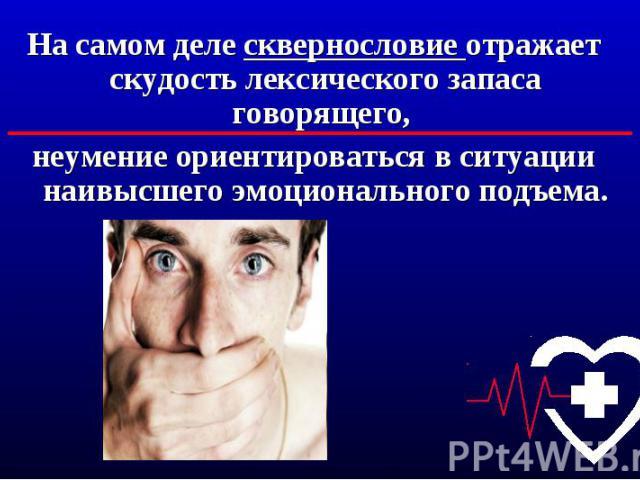 На самом деле сквернословие отражает скудость лексического запаса говорящего, неумение ориентироваться в ситуации наивысшего эмоционального подъема.