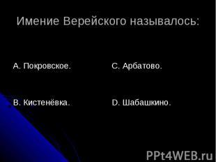 Имение Верейского называлось: А. Покровское.В. Кистенёвка.С. Арбатово.D. Шабашки
