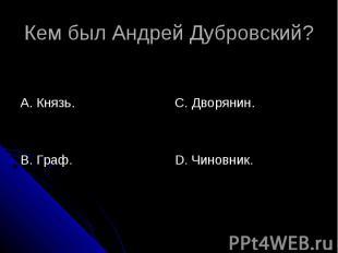 Кем был Андрей Дубровский? А. Князь.В. Граф.С. Дворянин.D. Чиновник.