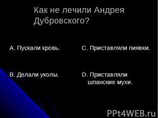 Как не лечили Андрея Дубровского? А. Пускали кровь.В. Делали уколы.С. Приставлял