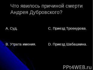 Что явилось причиной смерти Андрея Дубровского? А. Суд.В. Утрата имения.С. Приез