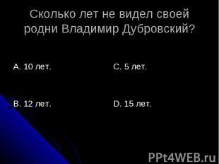 Сколько лет не видел своей родни Владимир Дубровский? А. 10 лет.В. 12 лет.С. 5 л