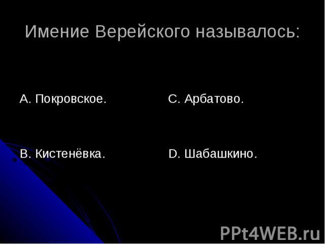 Имение Верейского называлось: А. Покровское.В. Кистенёвка.С. Арбатово.D. Шабашкино.