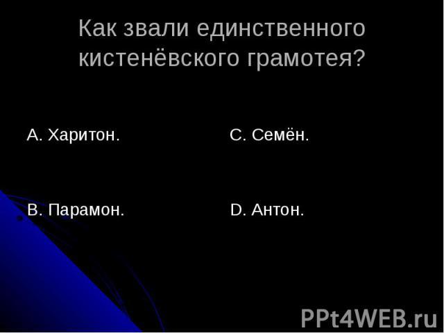 Как звали единственного кистенёвского грамотея? А. Харитон.В. Парамон. С. Семён.D. Антон.