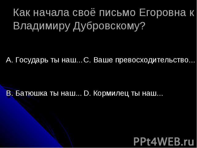 Как начала своё письмо Егоровна к Владимиру Дубровскому? А. Государь ты наш...В. Батюшка ты наш...С. Ваше превосходительство...D. Кормилец ты наш...