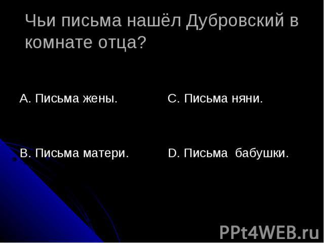 Чьи письма нашёл Дубровский в комнате отца? А. Письма жены.В. Письма матери. С. Письма няни.D. Письма бабушки.