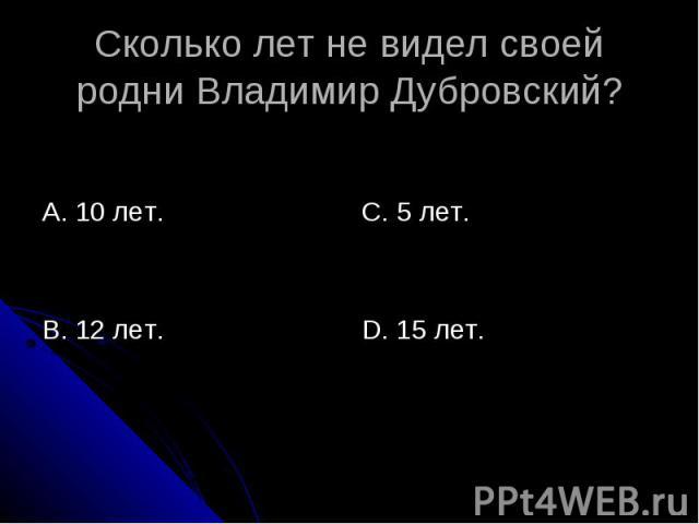 Сколько лет не видел своей родни Владимир Дубровский? А. 10 лет.В. 12 лет.С. 5 лет.D. 15 лет.