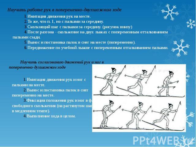 Научить работе рук в попеременно-двухшажном ходеИмитация движения рук на месте.То же, что п. 1, но с палками за середину.Скользящий шаг с палками за середину. (рисунок внизу)После разгона - скольжение на двух лыжах с попеременным отталкиванием палка…