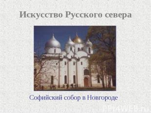 Искусство Русского севера Софийский собор в Новгороде