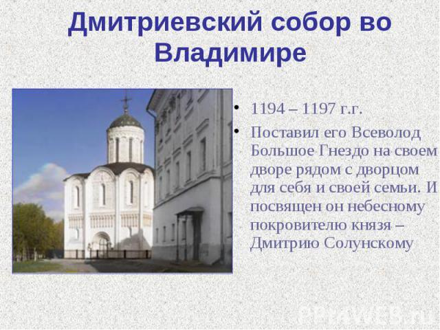 Дмитриевский собор во Владимире 1194 – 1197 г.г.Поставил его Всеволод Большое Гнездо на своем дворе рядом с дворцом для себя и своей семьи. И посвящен он небесному покровителю князя – Дмитрию Солунскому