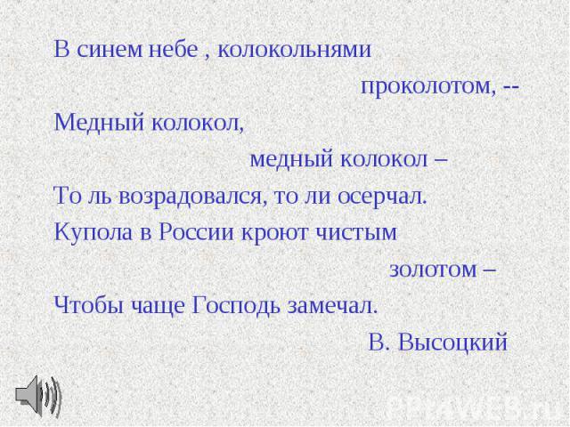 В синем небе , колокольнями проколотом, -- Медный колокол, медный колокол – То ль возрадовался, то ли осерчал. Купола в России кроют чистым золотом – Чтобы чаще Господь замечал. В. Высоцкий
