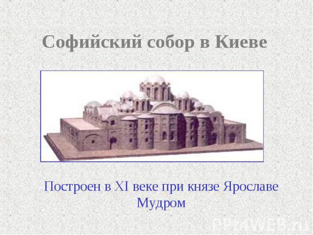 Софийский собор в Киеве Построен в XI веке при князе Ярославе Мудром