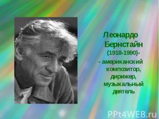 Леонардо Бернстайн (1918-1990)-- американский композитор, дирижер, музыкальный д