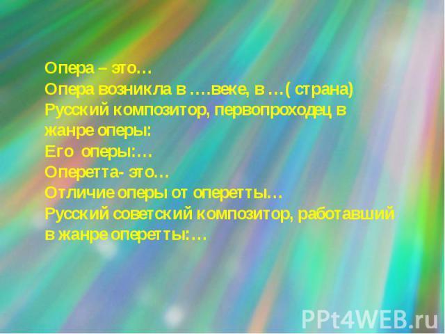 Опера – это…Опера возникла в ….веке, в …( страна)Русский композитор, первопроходец в жанре оперы:Его оперы:…Оперетта- это…Отличие оперы от оперетты…Русский советский композитор, работавший в жанре оперетты:…