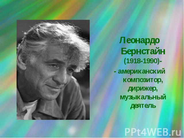 Леонардо Бернстайн (1918-1990)-- американский композитор, дирижер, музыкальный деятель