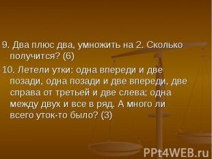 9. Два плюс два, умножить на 2. Сколько получится? (6)10. Летели утки: одна впер