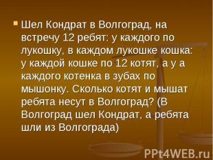 Шел Кондрат в Волгоград, на встречу 12 ребят: у каждого по лукошку, в каждом лук