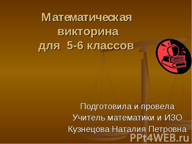 Математическая викторинадля 5-6 классов Подготовила и провелаУчитель математики и ИЗОКузнецова Наталия Петровна
