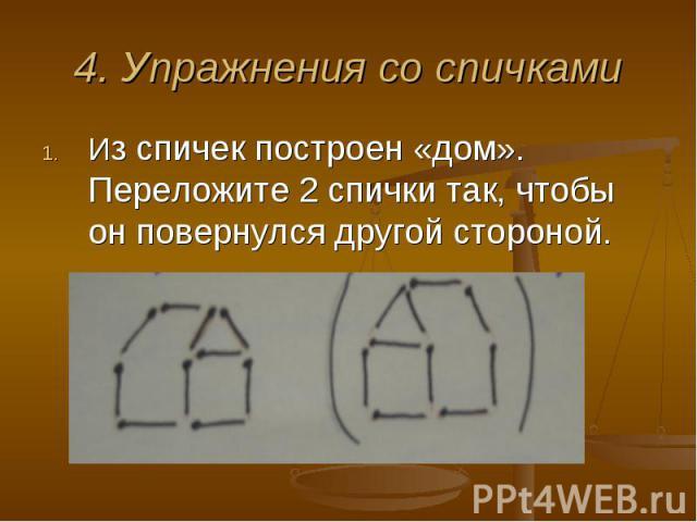 4. Упражнения со спичками Из спичек построен «дом». Переложите 2 спички так, чтобы он повернулся другой стороной.