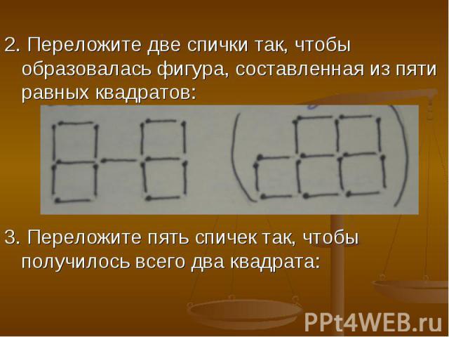 2. Переложите две спички так, чтобы образовалась фигура, составленная из пяти равных квадратов:3. Переложите пять спичек так, чтобы получилось всего два квадрата: