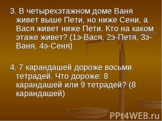 3. В четырехэтажном доме Ваня живет выше Пети, но ниже Сени, а Вася живет ниже Пети. Кто на каком этаже живет? (1э-Вася, 2э-Петя, 3э- Ваня, 4э-Сеня)4. 7 карандашей дороже восьми тетрадей. Что дороже: 8 карандашей или 9 тетрадей? (8 карандашей)