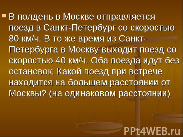 В полдень в Москве отправляется поезд в Санкт-Петербург со скоростью 80 км/ч. В то же время из Санкт-Петербурга в Москву выходит поезд со скоростью 40 км/ч. Оба поезда идут без остановок. Какой поезд при встрече находится на большем расстоянии от Мо…