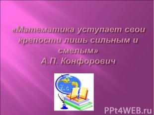 «Математика уступает свои крепости лишь сильным и смелым»А.П. Конфорович