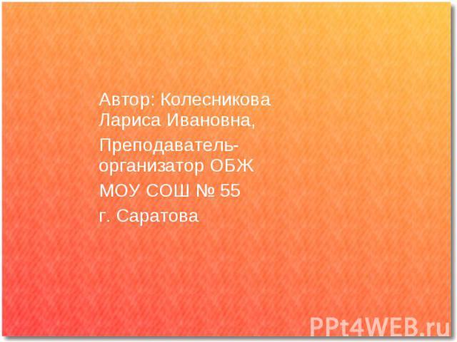 Автор: Колесникова Лариса Ивановна,Преподаватель-организатор ОБЖМОУ СОШ № 55г. Саратова