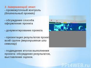 3. Завершающий этап:- промежуточный контроль (длительный проект)- обсуждение спо
