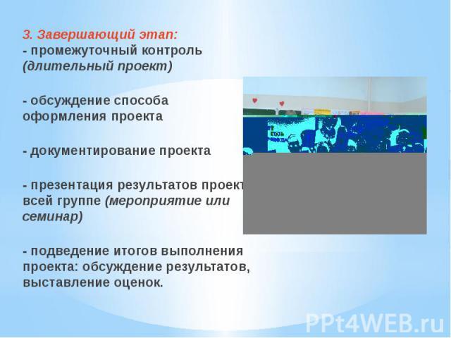 3. Завершающий этап:- промежуточный контроль (длительный проект)- обсуждение способа оформления проекта- документирование проекта- презентация результатов проекта всей группе (мероприятие или семинар)- подведение итогов выполнения проекта: обсуждени…